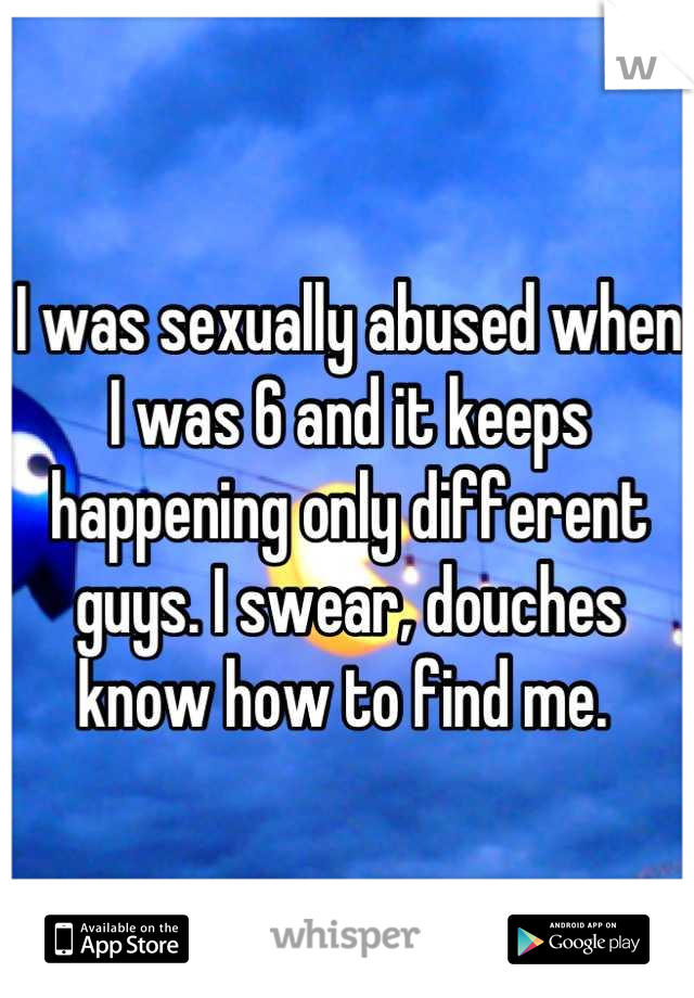 I was sexually abused when I was 6 and it keeps happening only different guys. I swear, douches know how to find me.