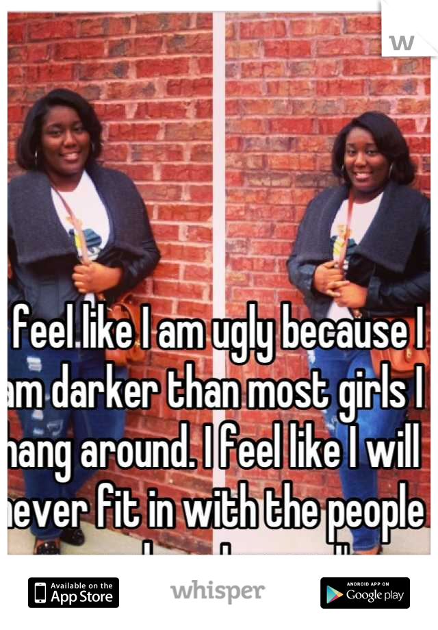 I feel like I am ugly because I am darker than most girls I hang around. I feel like I will never fit in with the people around me. I guess I'm insecure.