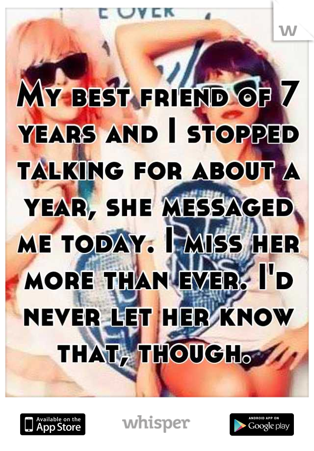 My best friend of 7 years and I stopped talking for about a year, she messaged me today. I miss her more than ever. I'd never let her know that, though.