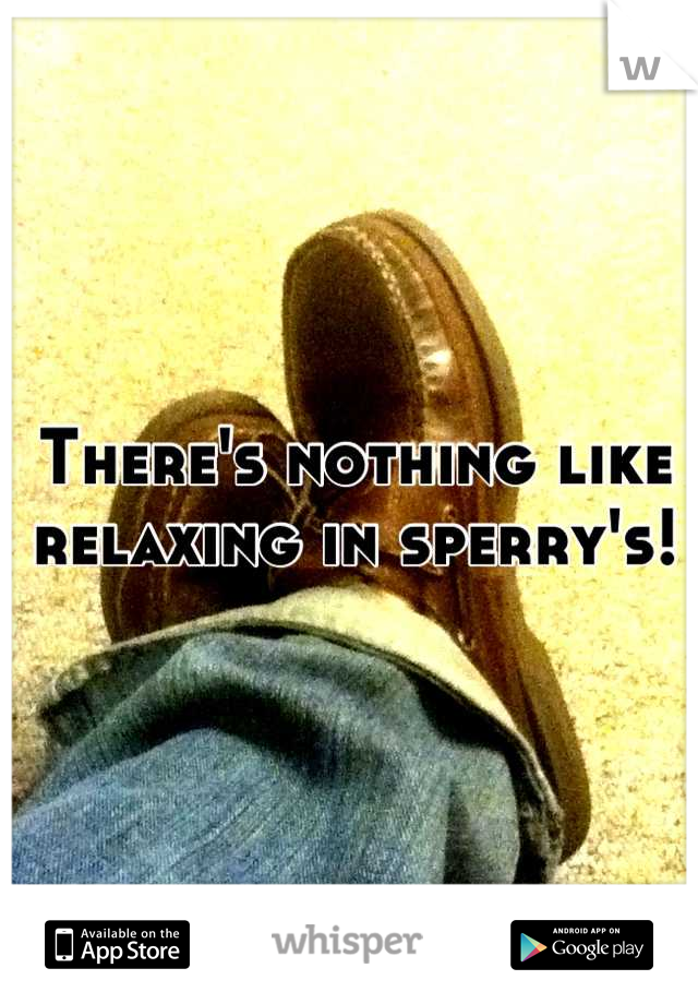 There's nothing like relaxing in sperry's!
