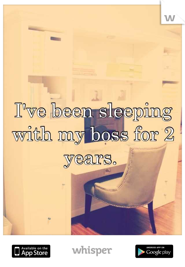 I've been sleeping with my boss for 2 years.