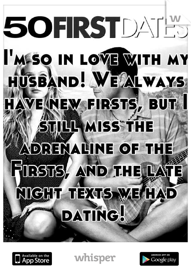I'm so in love with my husband! We always have new firsts, but I still miss the adrenaline of the Firsts, and the late night texts we had dating!