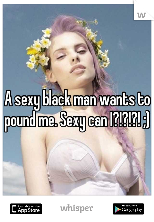 A sexy black man wants to pound me. Sexy can I?!?!?! ;)
