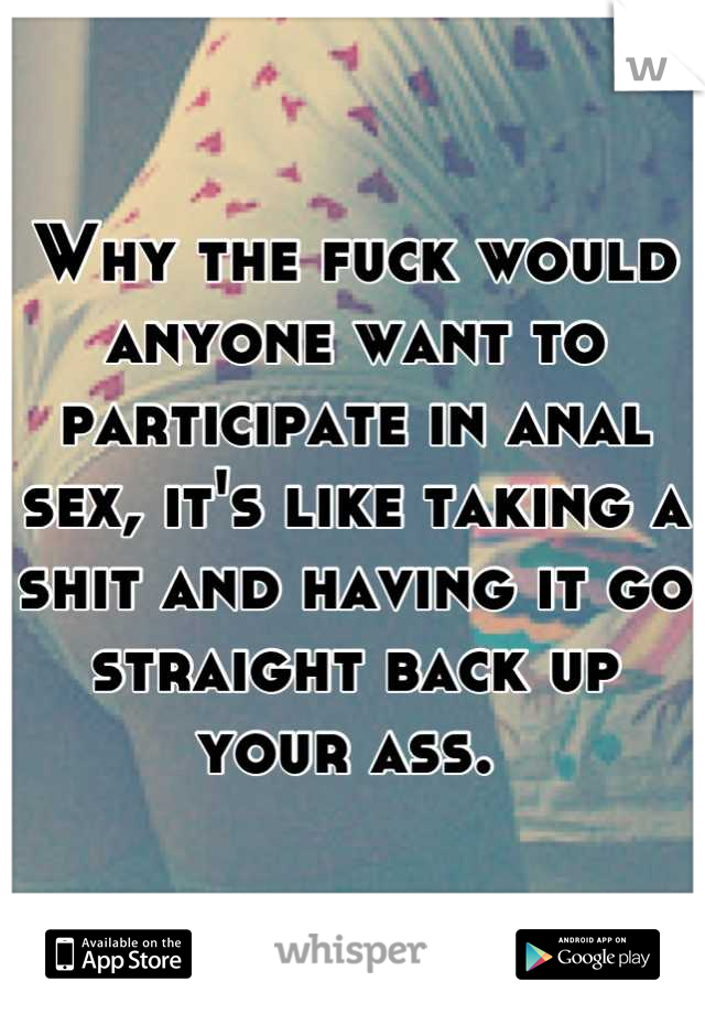 Why the fuck would anyone want to participate in anal sex, it's like taking a shit and having it go straight back up your ass.
