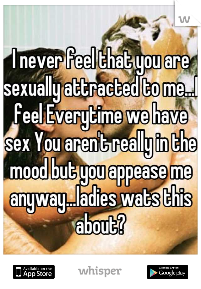 I never feel that you are sexually attracted to me...I feel Everytime we have sex You aren't really in the mood but you appease me anyway...ladies wats this about?