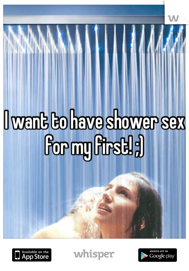 I want to have shower sex for my first! ;)