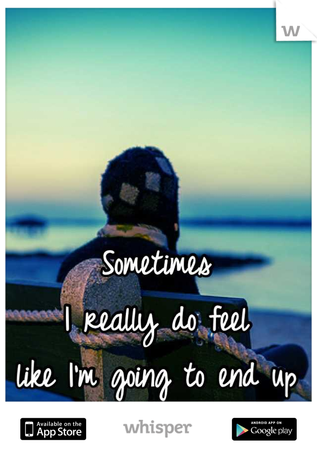 Sometimes  I really do feel  like I'm going to end up  alone....