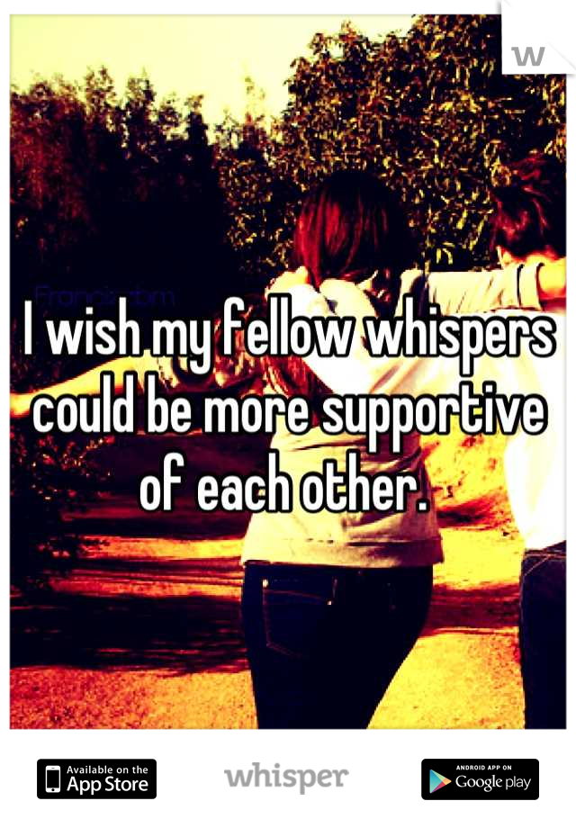 I wish my fellow whispers could be more supportive of each other.