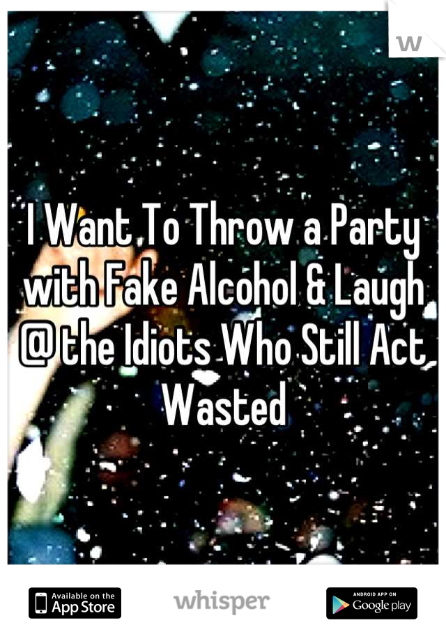 I Want To Throw a Party with Fake Alcohol & Laugh @ the Idiots Who Still Act Wasted