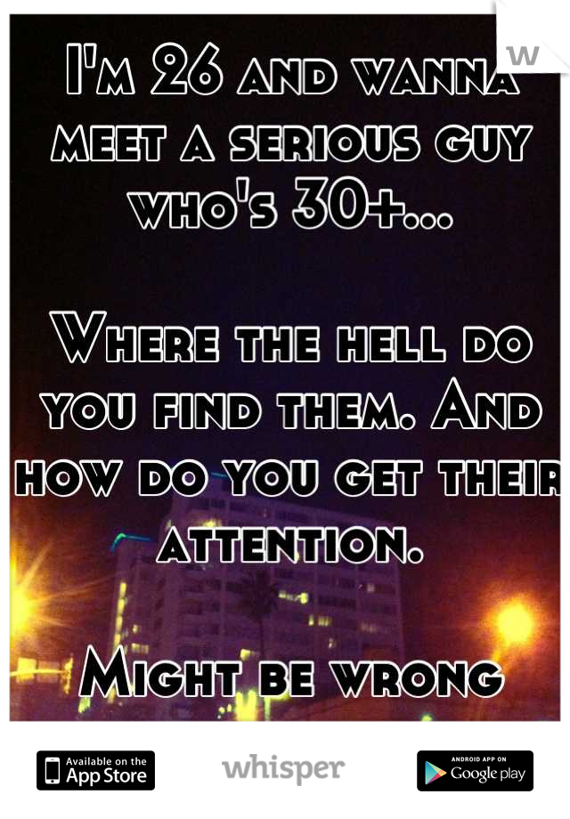 I'm 26 and wanna meet a serious guy who's 30+...  Where the hell do you find them. And how do you get their attention.   Might be wrong place to ask....