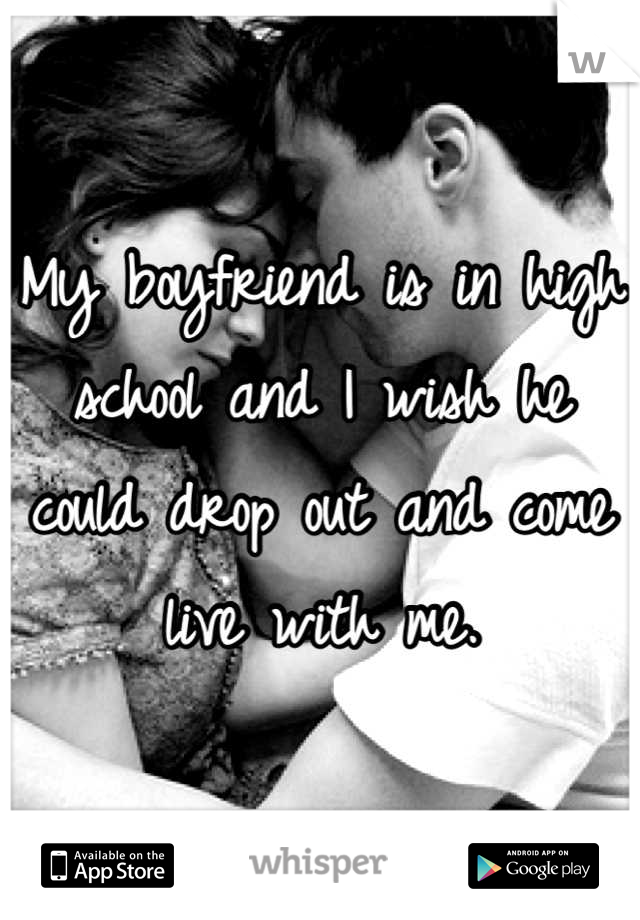 My boyfriend is in high school and I wish he could drop out and come live with me.