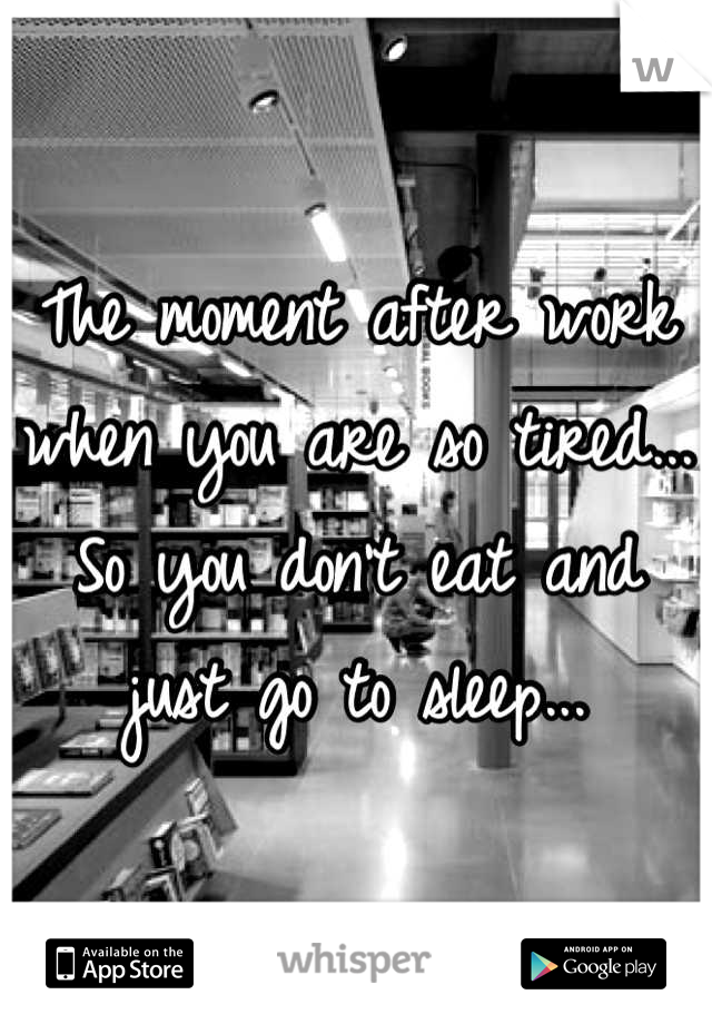 The moment after work when you are so tired... So you don't eat and just go to sleep...