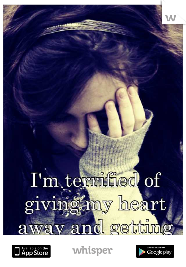 I'm terrified of giving my heart away and getting hurt so badly again.