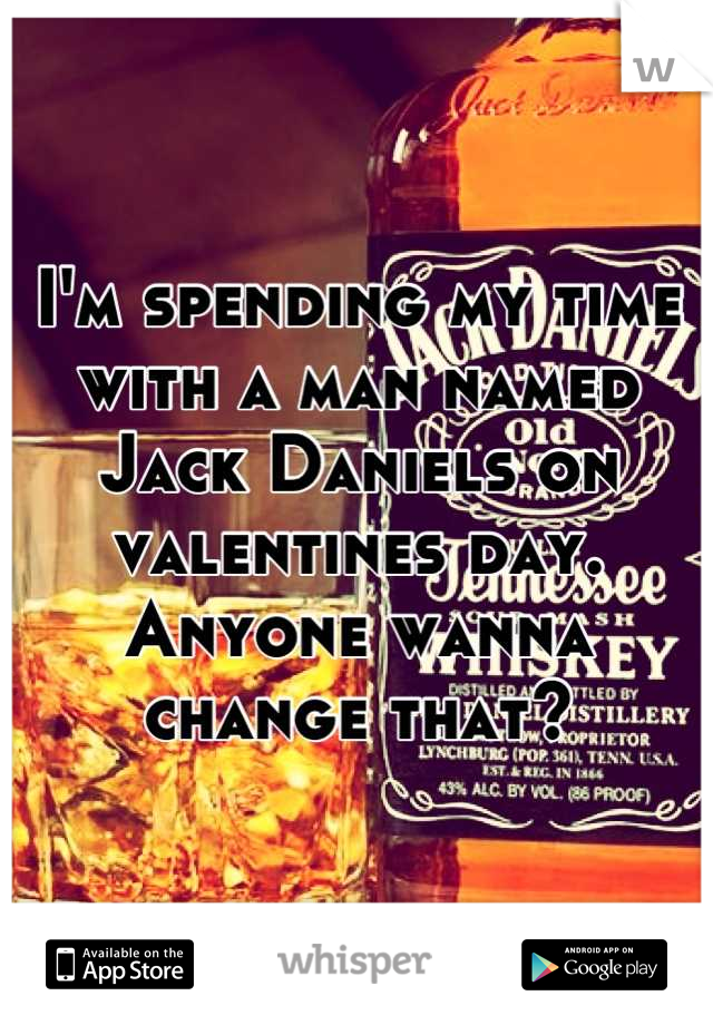 I'm spending my time with a man named Jack Daniels on valentines day. Anyone wanna change that?