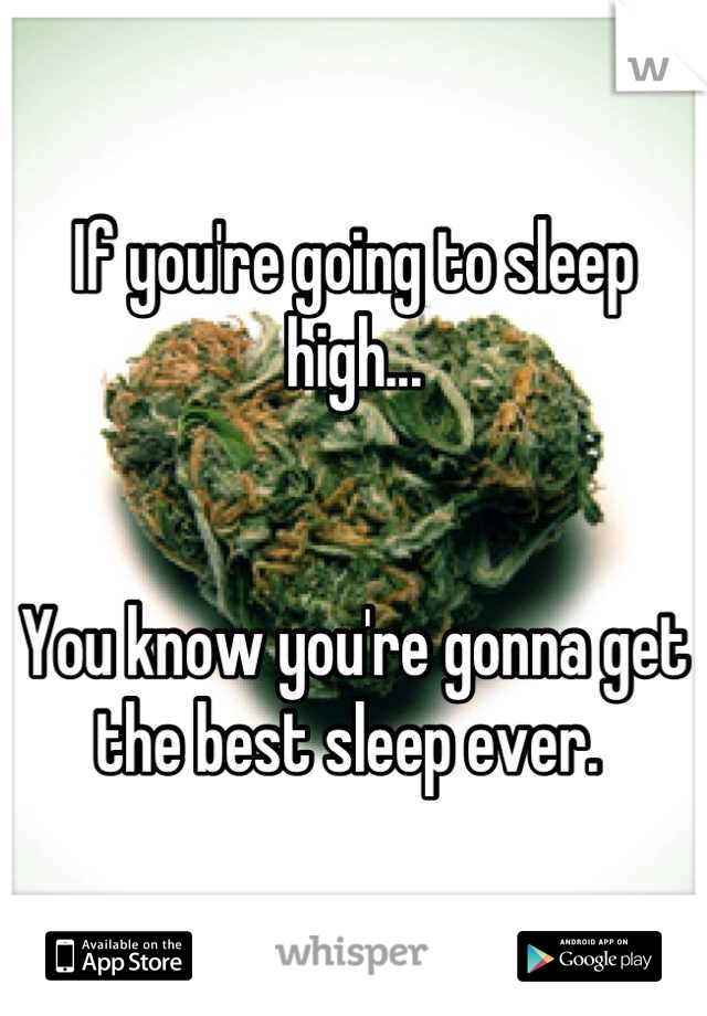 If you're going to sleep high...    You know you're gonna get the best sleep ever.