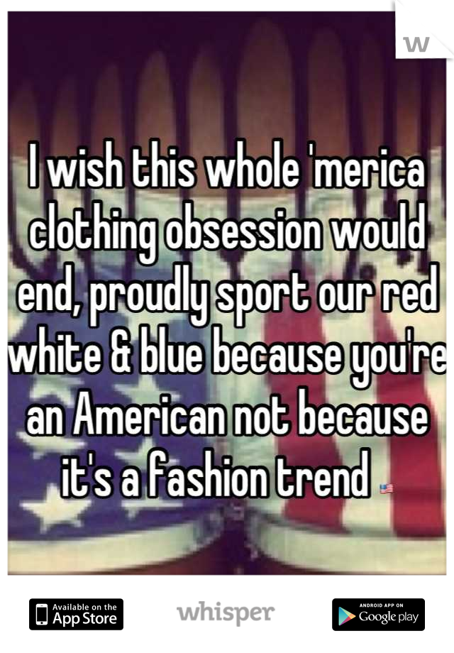 I wish this whole 'merica clothing obsession would end, proudly sport our red white & blue because you're an American not because it's a fashion trend 🇺🇸