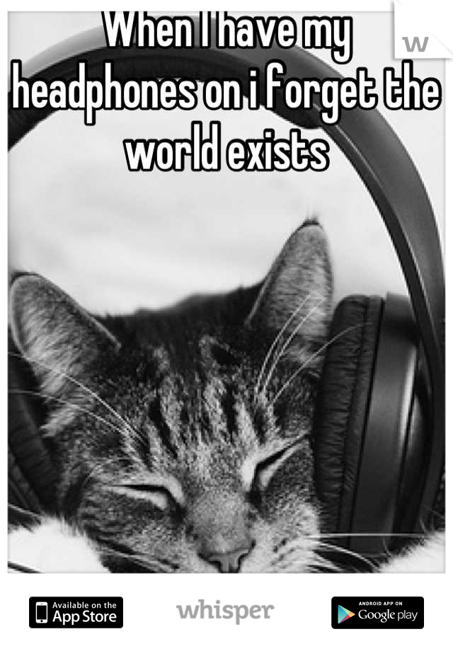 When I have my headphones on i forget the world exists