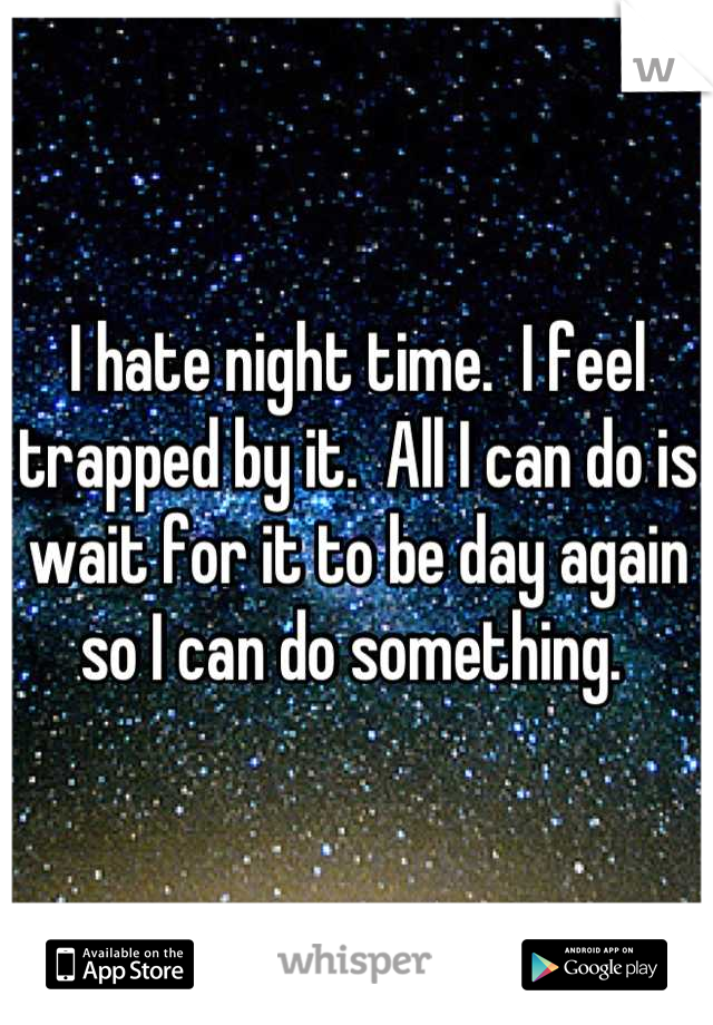 I hate night time.  I feel trapped by it.  All I can do is wait for it to be day again so I can do something.