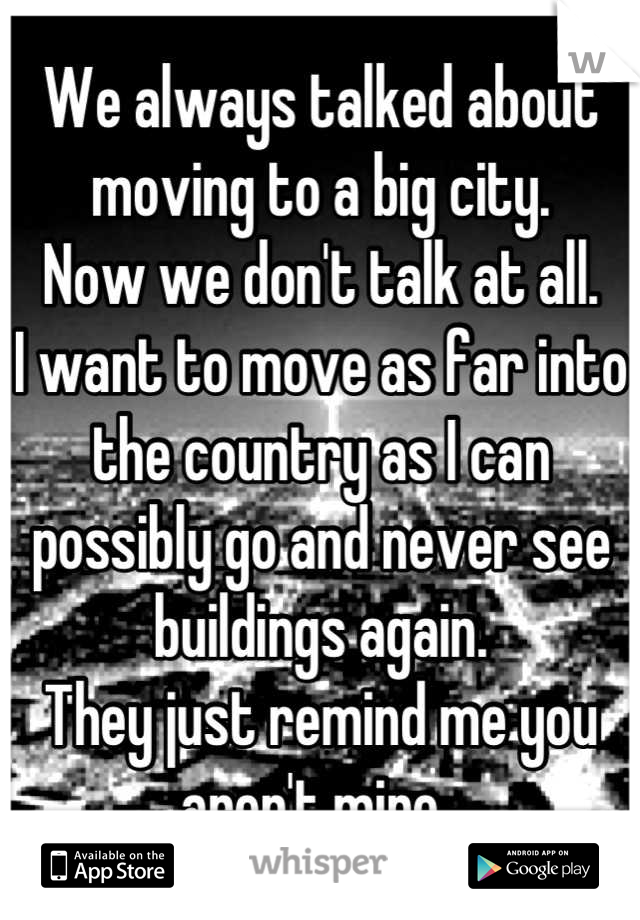We always talked about moving to a big city. Now we don't talk at all. I want to move as far into the country as I can possibly go and never see buildings again.  They just remind me you aren't mine..