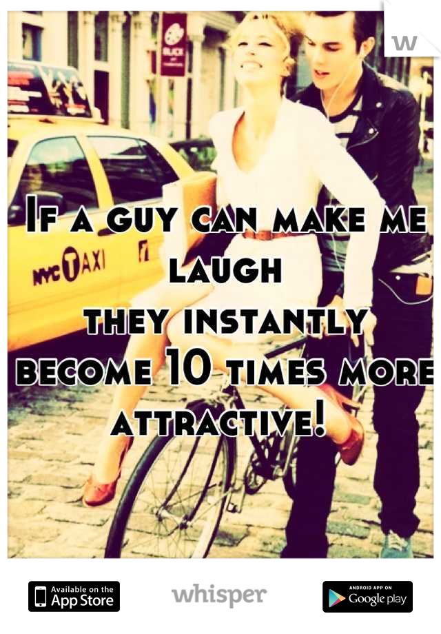 If a guy can make me laugh  they instantly become 10 times more attractive!