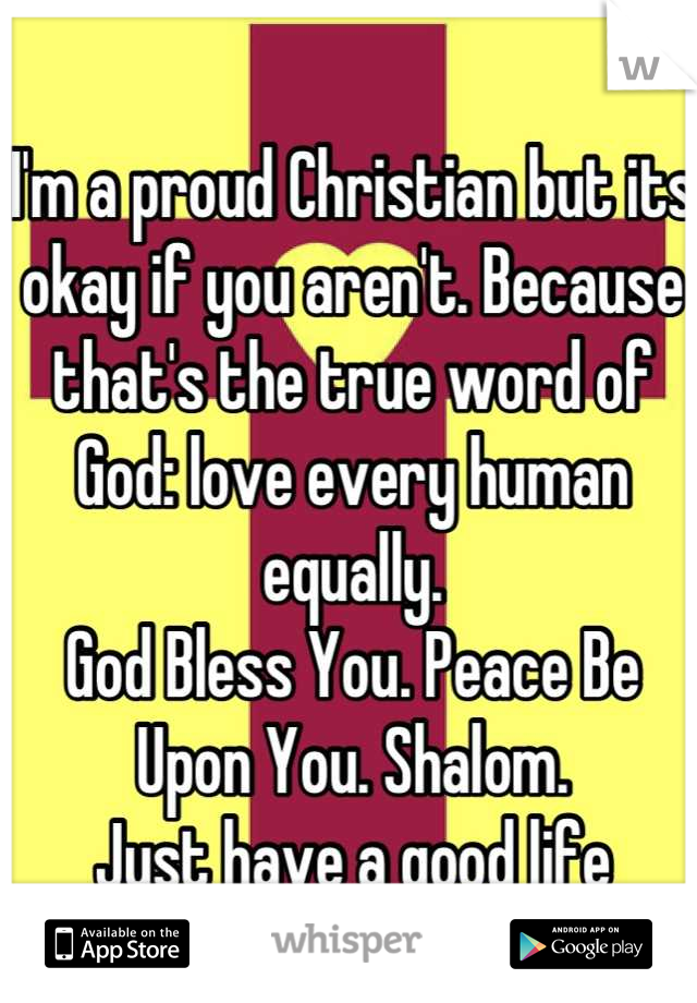 I'm a proud Christian but its okay if you aren't. Because that's the true word of God: love every human equally. God Bless You. Peace Be Upon You. Shalom.  Just have a good life