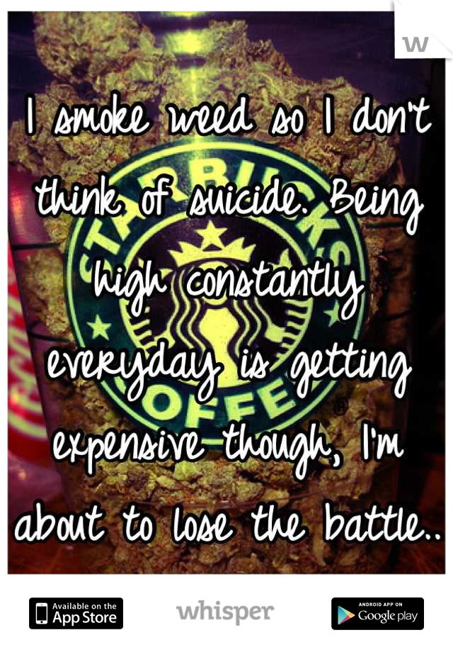 I smoke weed so I don't think of suicide. Being high constantly everyday is getting expensive though, I'm about to lose the battle..