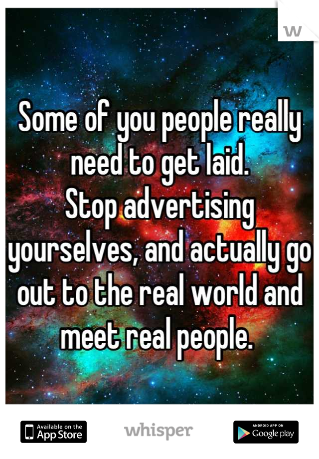 Some of you people really need to get laid.  Stop advertising yourselves, and actually go out to the real world and meet real people.