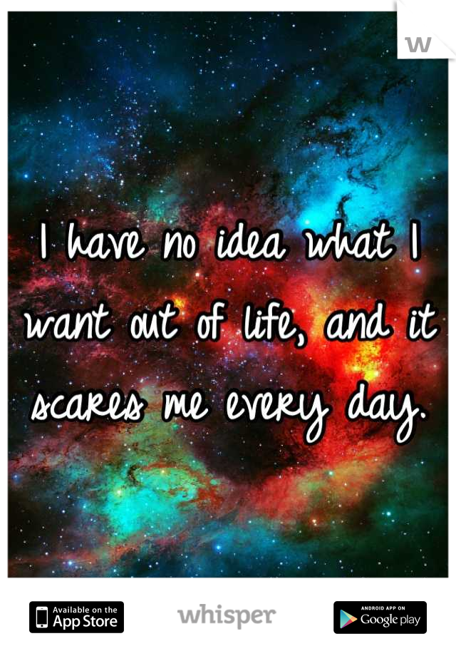 I have no idea what I want out of life, and it scares me every day.
