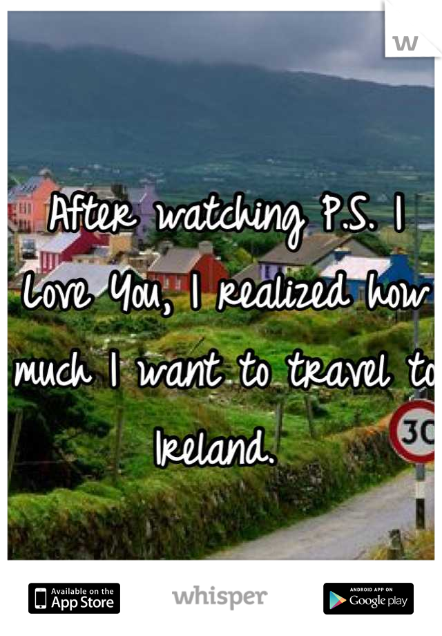 After watching P.S. I Love You, I realized how much I want to travel to Ireland.