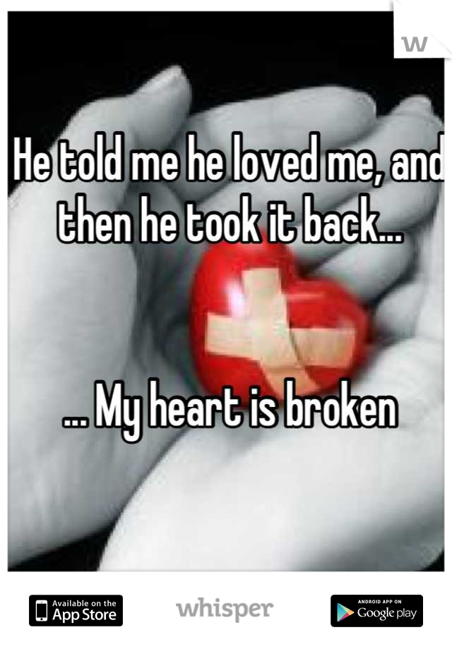 He told me he loved me, and then he took it back...    ... My heart is broken
