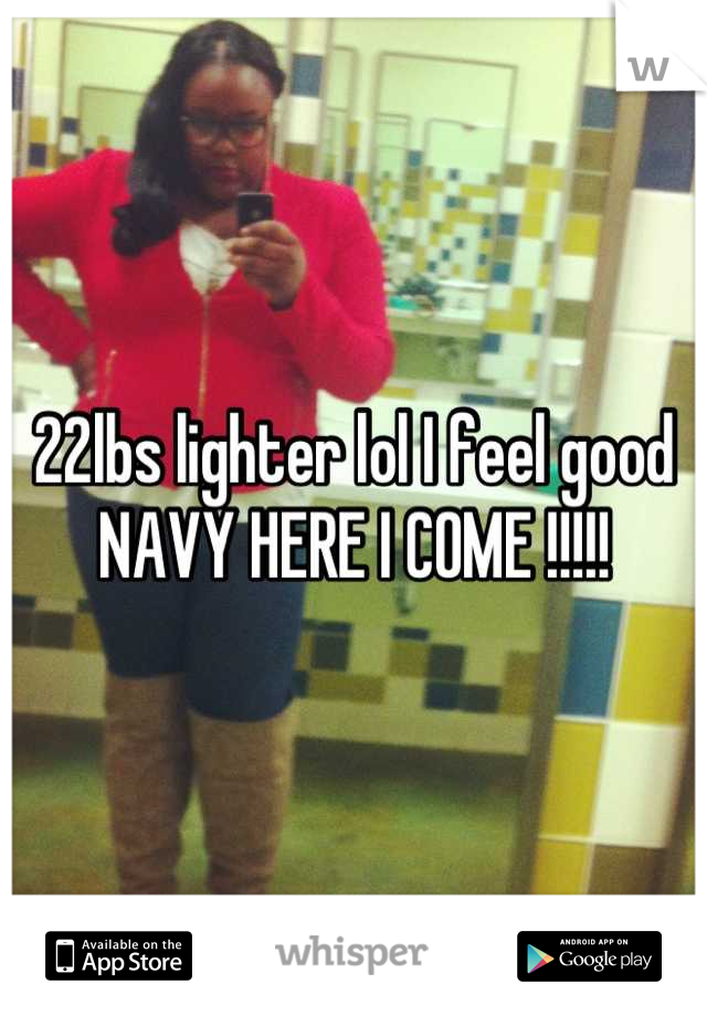 22lbs lighter lol I feel good NAVY HERE I COME !!!!!