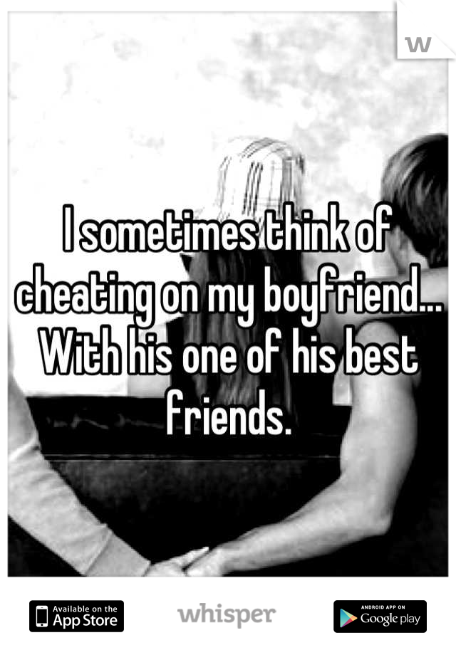 I sometimes think of cheating on my boyfriend... With his one of his best friends.