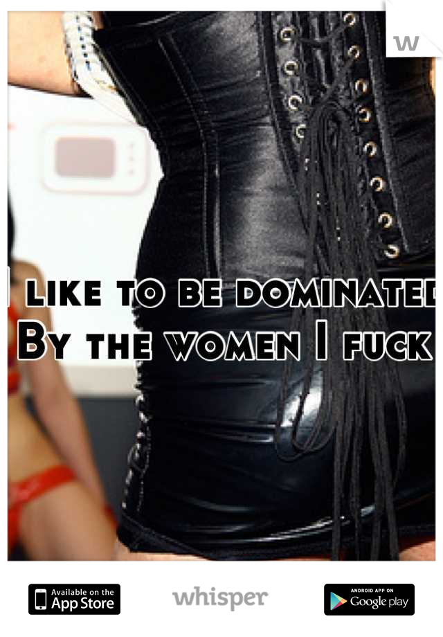 I like to be dominated By the women I fuck