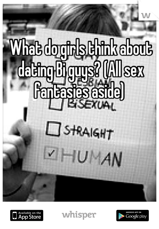 What do girls think about dating Bi guys? (All sex fantasies aside)