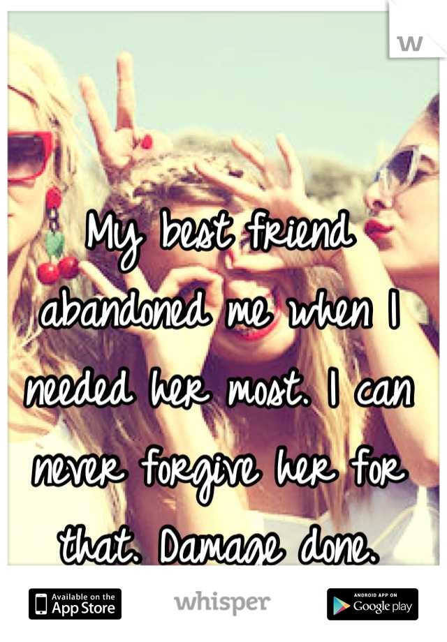My best friend abandoned me when I needed her most. I can never forgive her for that. Damage done.