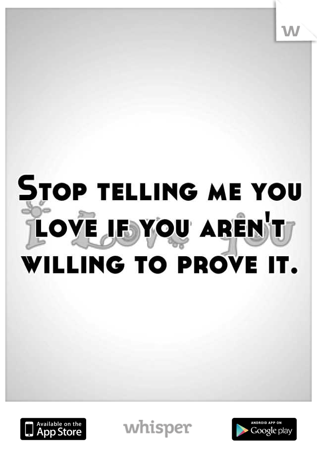 Stop telling me you love if you aren't willing to prove it.