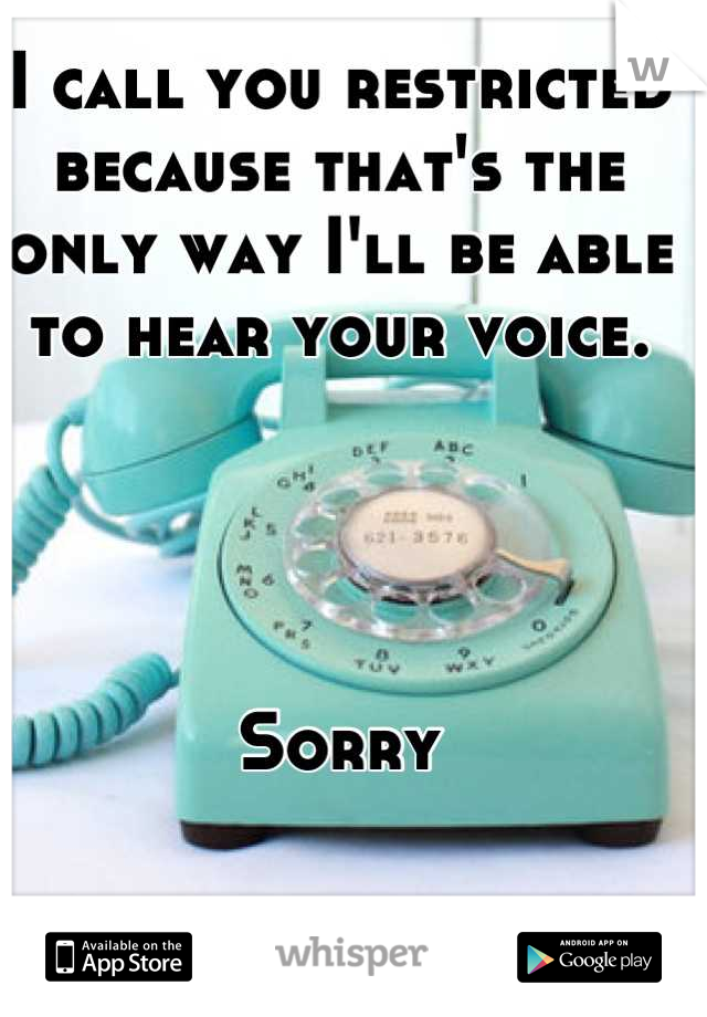I call you restricted because that's the only way I'll be able to hear your voice.      Sorry