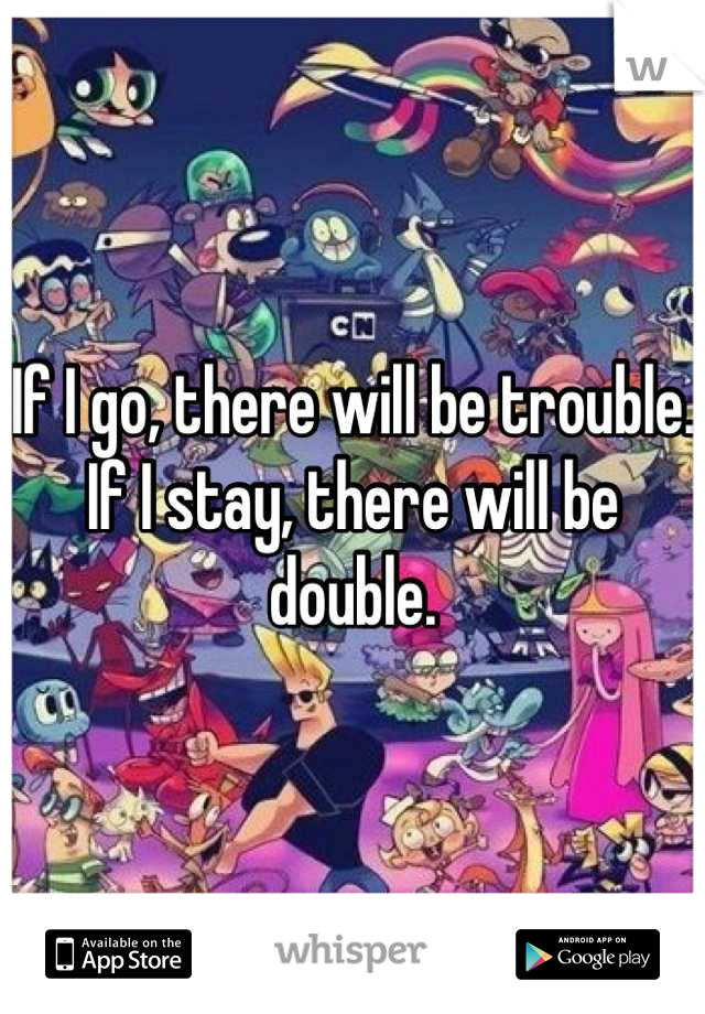 If I go, there will be trouble. If I stay, there will be double.