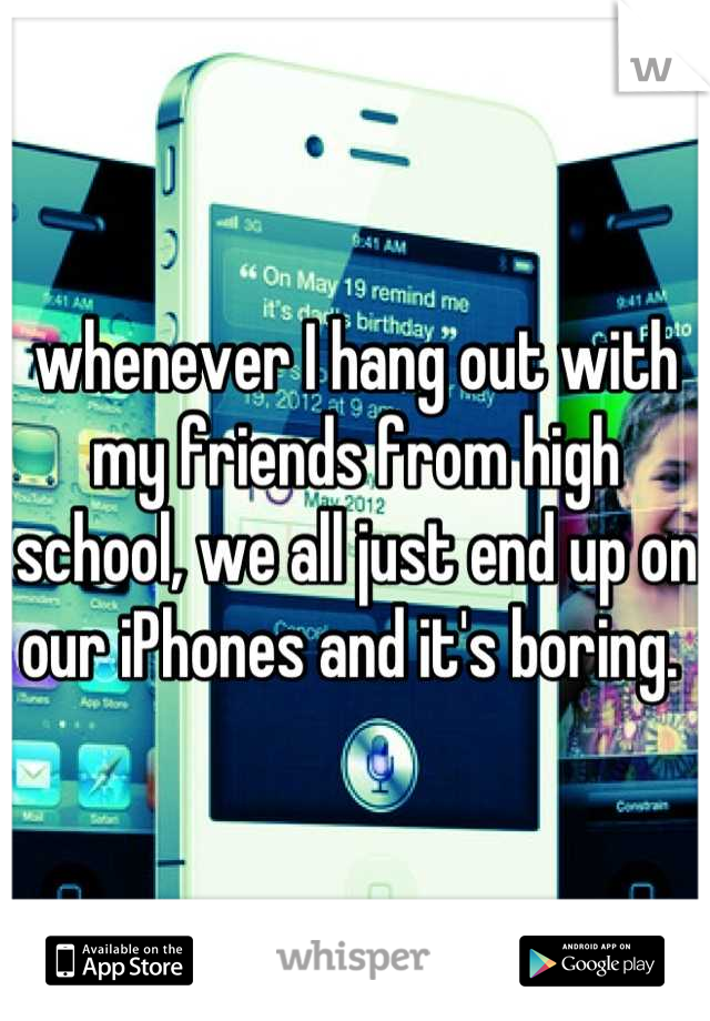 whenever I hang out with my friends from high school, we all just end up on our iPhones and it's boring.