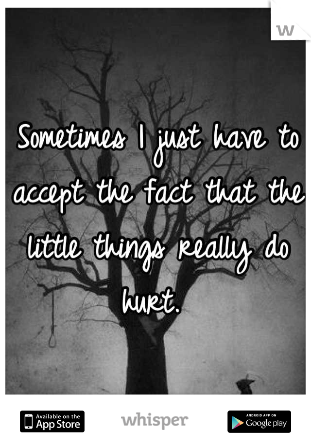 Sometimes I just have to accept the fact that the little things really do hurt.