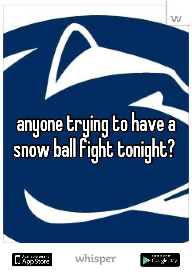 anyone trying to have a snow ball fight tonight?