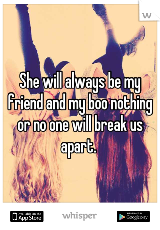 She will always be my friend and my boo nothing or no one will break us apart.