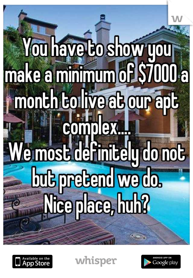 You have to show you make a minimum of $7000 a month to live at our apt complex.... We most definitely do not but pretend we do.  Nice place, huh?