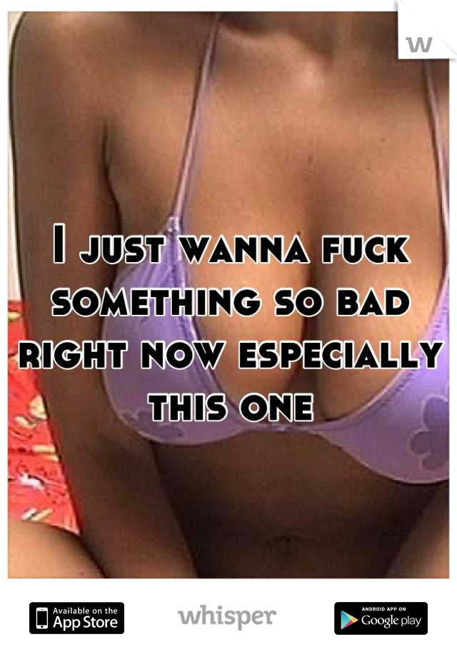 I just wanna fuck something so bad right now especially this one