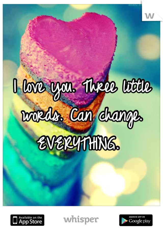 I love you. Three little words. Can change. EVERYTHING.