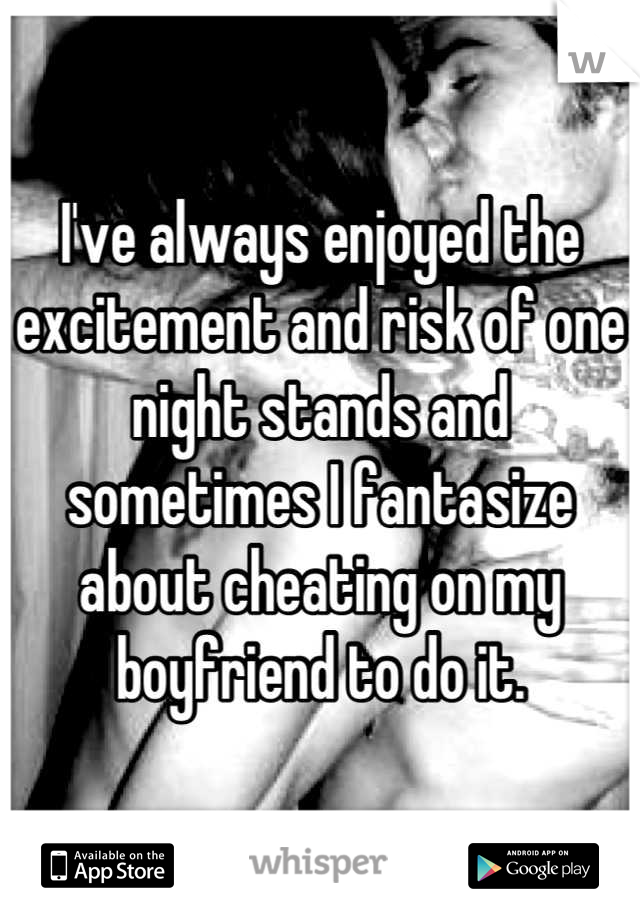 I've always enjoyed the excitement and risk of one night stands and sometimes I fantasize about cheating on my boyfriend to do it.
