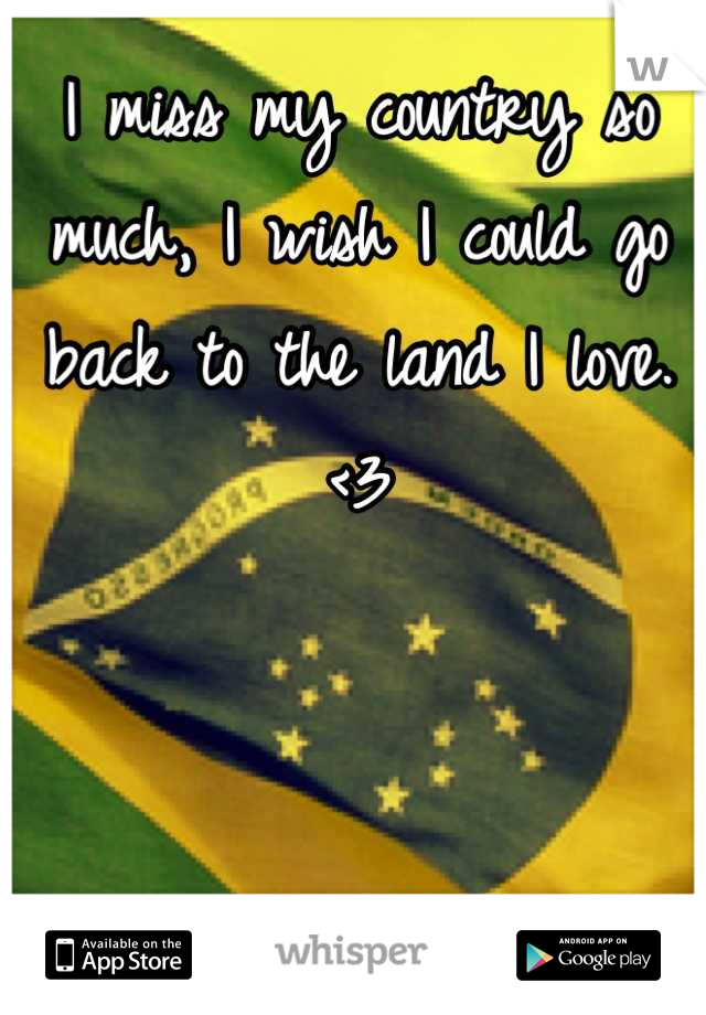 I miss my country so much, I wish I could go back to the land I love. <3