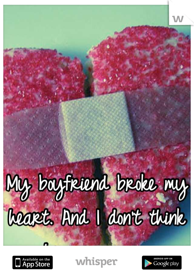 My boyfriend broke my heart. And I don't think he even cares.