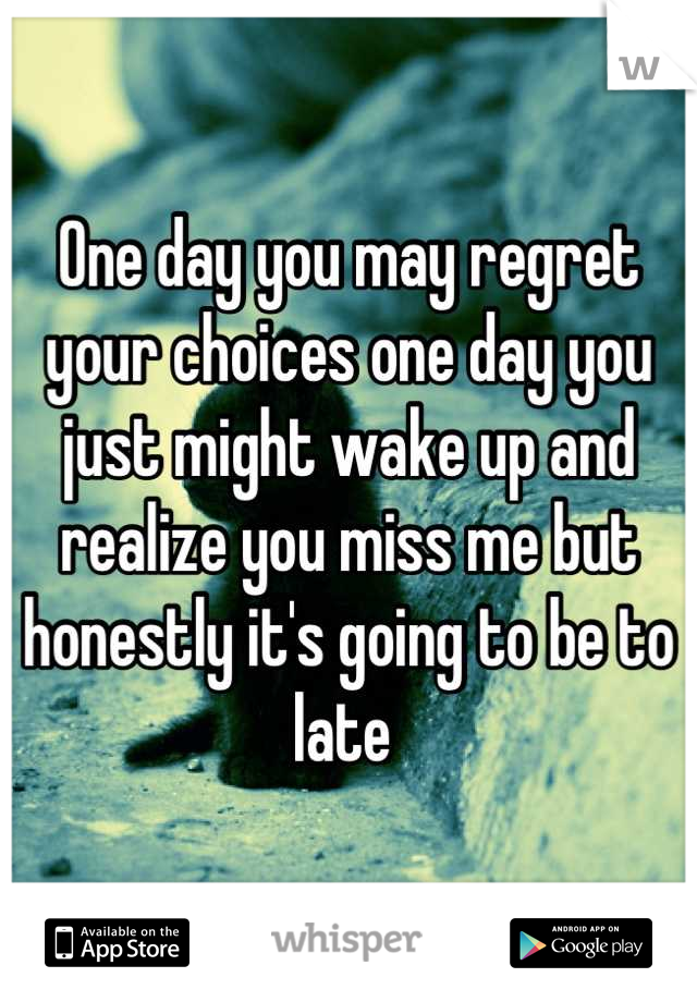 One day you may regret your choices one day you just might wake up and realize you miss me but honestly it's going to be to late