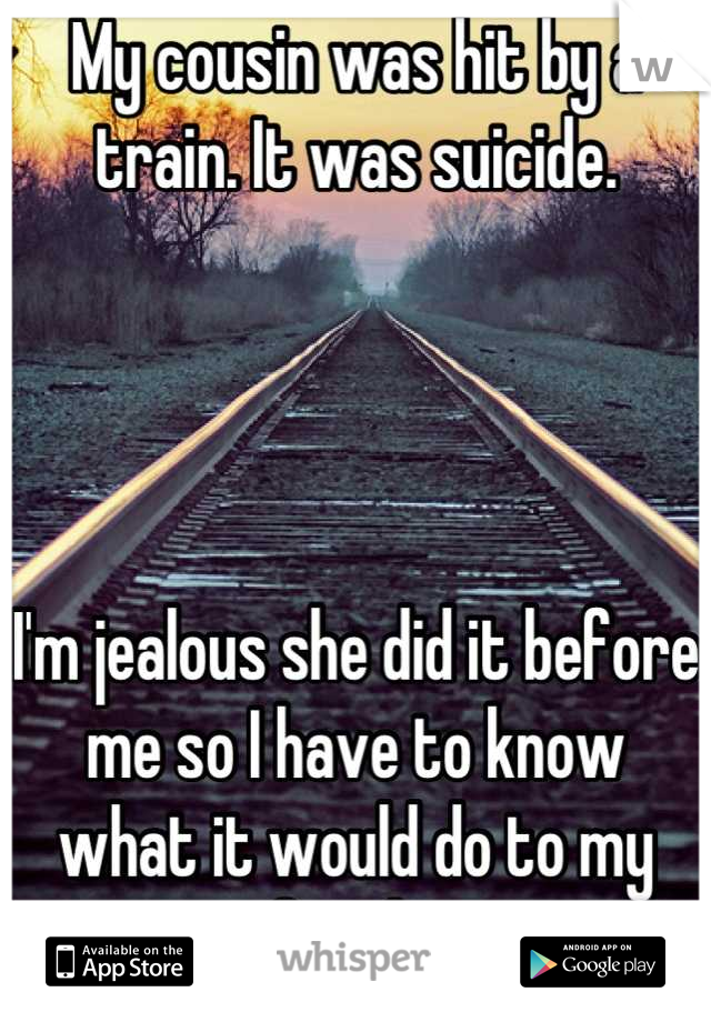 My cousin was hit by a train. It was suicide.     I'm jealous she did it before me so I have to know       what it would do to my family.